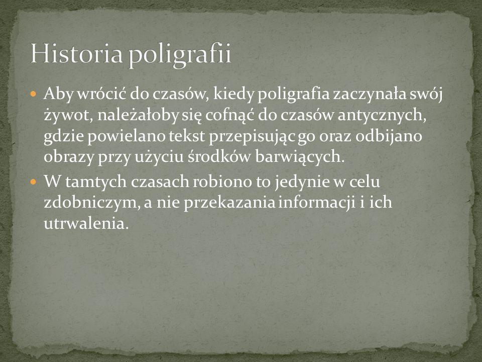 Aby wrócić do czasów, kiedy poligrafia zaczynała swój żywot, należałoby się cofnąć do czasów antycznych, gdzie powielano tekst przepisując go oraz odbijano obrazy przy użyciu środków barwiących.