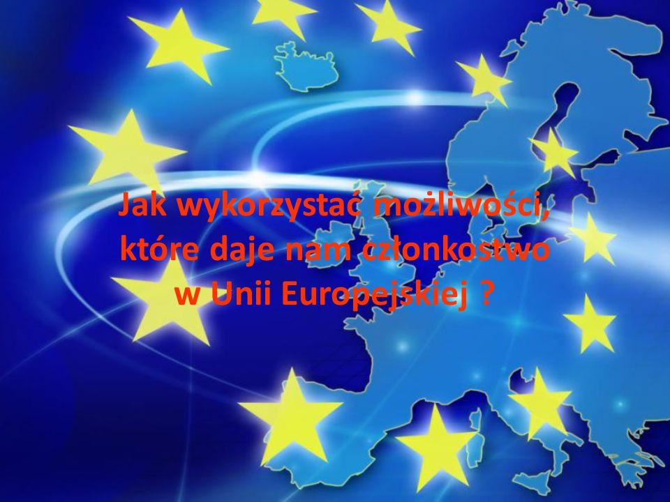 Jak wykorzystać możliwości, które daje nam członkostwo w Unii Europejskiej ?