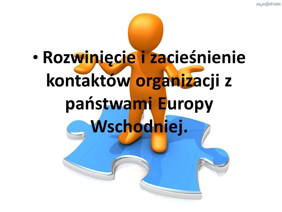 Rozwinięcie i zacieśnienie kontaktów organizacji z państwami Europy Wschodniej.