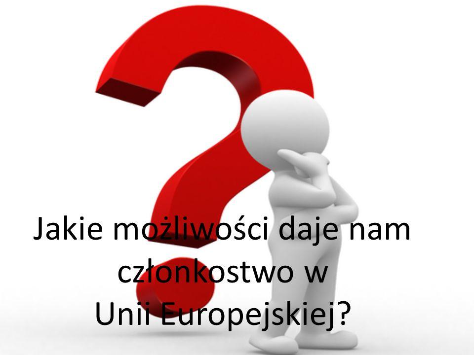Jakie możliwości daje nam członkostwo w Unii Europejskiej?