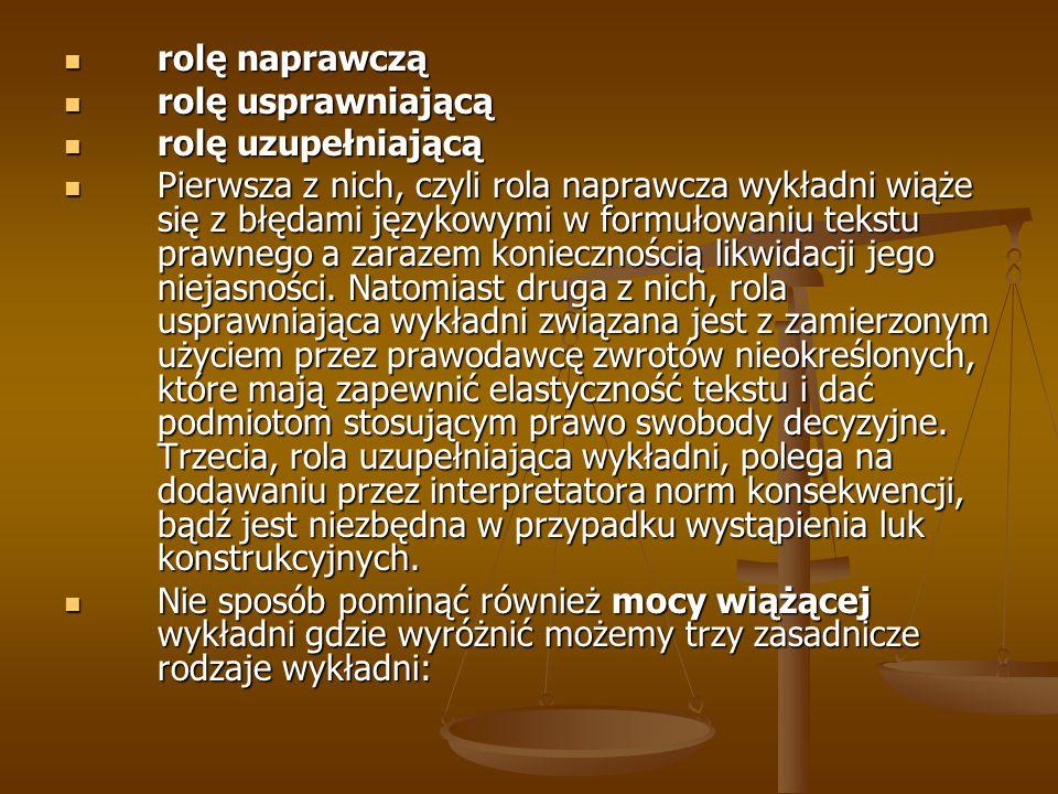 rolę naprawczą rolę naprawczą rolę usprawniającą rolę usprawniającą rolę uzupełniającą rolę uzupełniającą Pierwsza z nich, czyli rola naprawcza wykładni wiąże się z błędami językowymi w formułowaniu tekstu prawnego a zarazem koniecznością likwidacji jego niejasności.