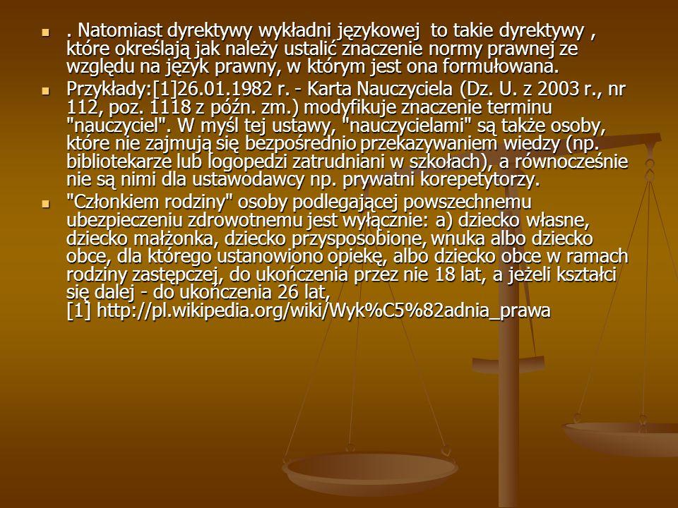 Natomiast dyrektywy wykładni językowej to takie dyrektywy, które określają jak należy ustalić znaczenie normy prawnej ze względu na język prawny, w którym jest ona formułowana..