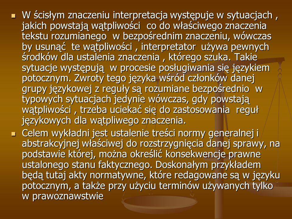 W ścisłym znaczeniu interpretacja występuje w sytuacjach, jakich powstają wątpliwości co do właściwego znaczenia tekstu rozumianego w bezpośrednim znaczeniu, wówczas by usunąć te wątpliwości, interpretator używa pewnych środków dla ustalenia znaczenia, którego szuka.