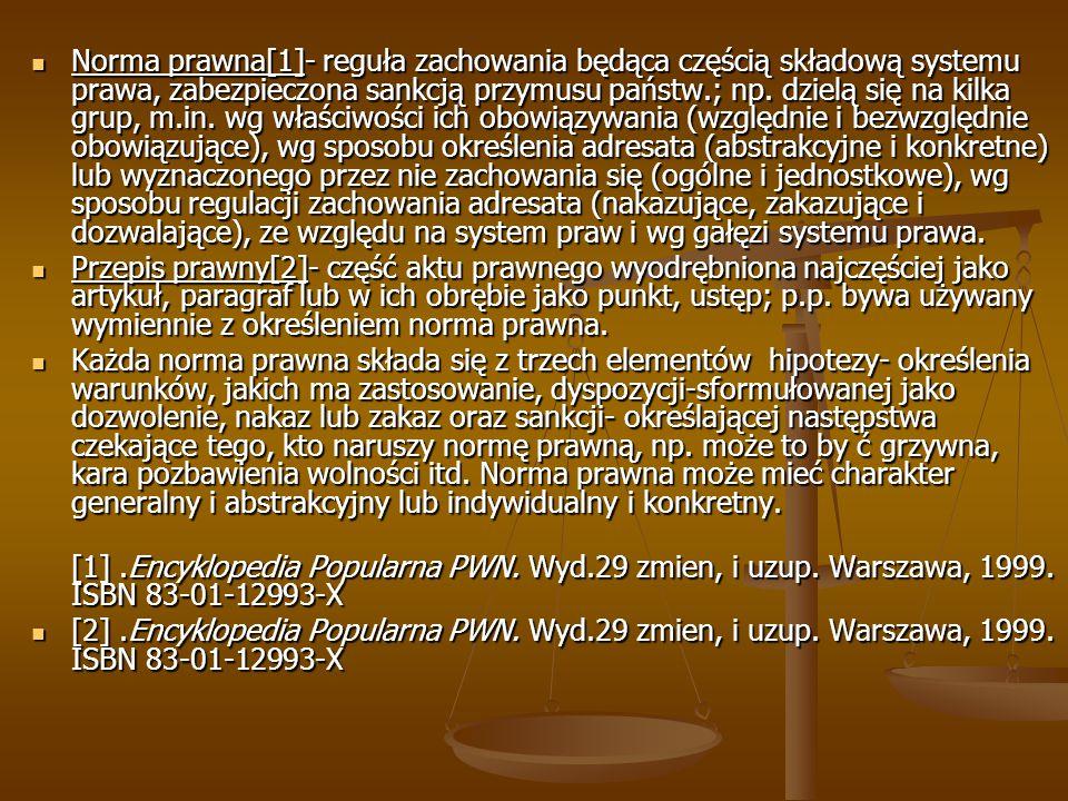 Norma prawna[1]- reguła zachowania będąca częścią składową systemu prawa, zabezpieczona sankcją przymusu państw.; np.