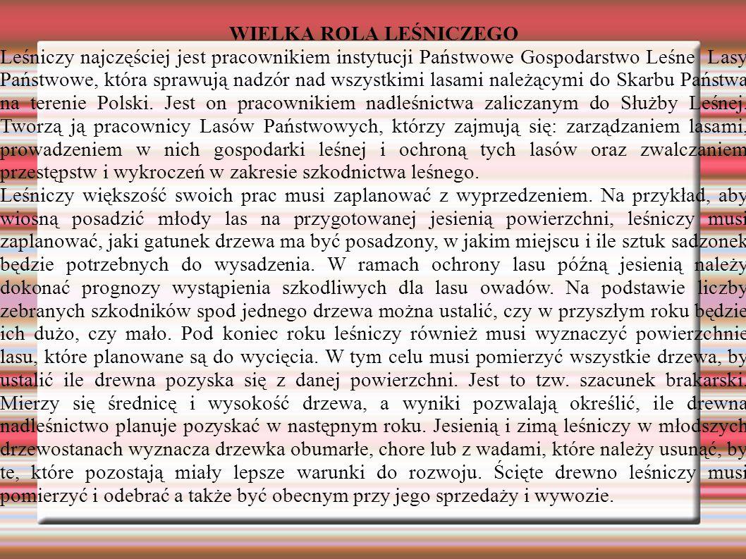 WIELKA ROLA LEŚNICZEGO Leśniczy najczęściej jest pracownikiem instytucji Państwowe Gospodarstwo Leśne  Lasy Państwowe, która sprawują nadzór nad wszystkimi lasami należącymi do Skarbu Państwa na terenie Polski.