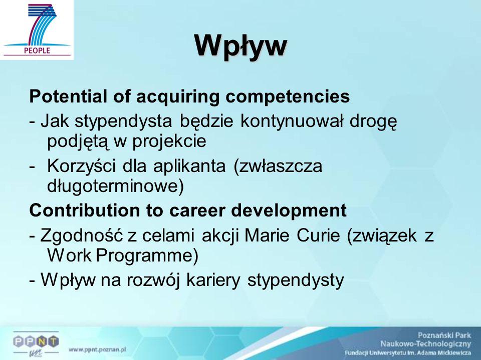 Wpływ Potential of acquiring competencies - Jak stypendysta będzie kontynuował drogę podjętą w projekcie -Korzyści dla aplikanta (zwłaszcza długoterminowe) Contribution to career development - Zgodność z celami akcji Marie Curie (związek z Work Programme) - Wpływ na rozwój kariery stypendysty