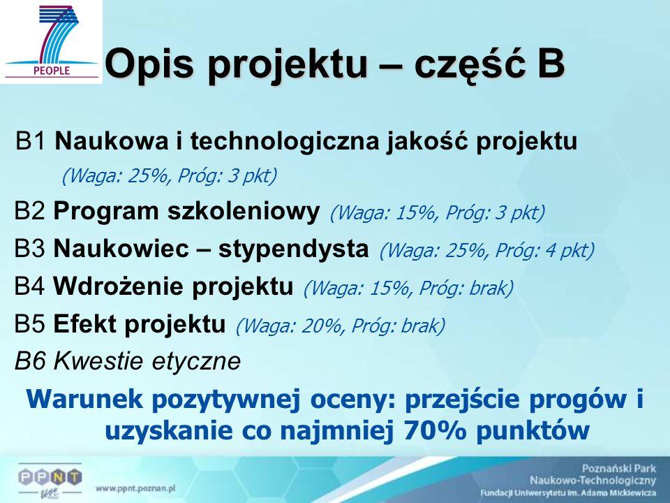 Opis projektu – część B B1 Naukowa i technologiczna jakość projektu (Waga: 25%, Próg: 3 pkt) B2 Program szkoleniowy (Waga: 15%, Próg: 3 pkt) B3 Naukowiec – stypendysta (Waga: 25%, Próg: 4 pkt) B4 Wdrożenie projektu (Waga: 15%, Próg: brak) B5 Efekt projektu (Waga: 20%, Próg: brak) B6 Kwestie etyczne Warunek pozytywnej oceny: przejście progów i uzyskanie co najmniej 70% punktów
