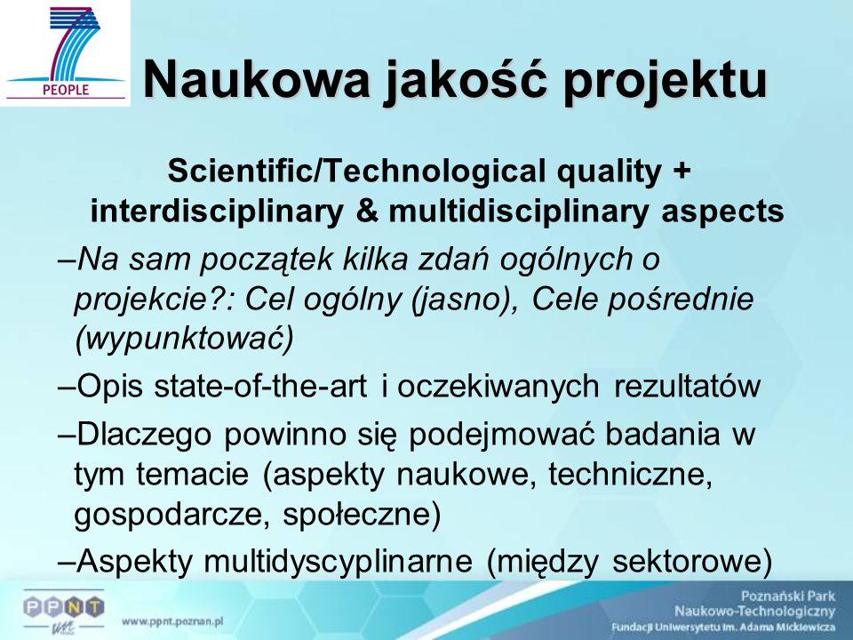 Naukowa jakość projektu Scientific/Technological quality + interdisciplinary & multidisciplinary aspects –Na sam początek kilka zdań ogólnych o projekcie : Cel ogólny (jasno), Cele pośrednie (wypunktować) –Opis state-of-the-art i oczekiwanych rezultatów –Dlaczego powinno się podejmować badania w tym temacie (aspekty naukowe, techniczne, gospodarcze, społeczne) –Aspekty multidyscyplinarne (między sektorowe)