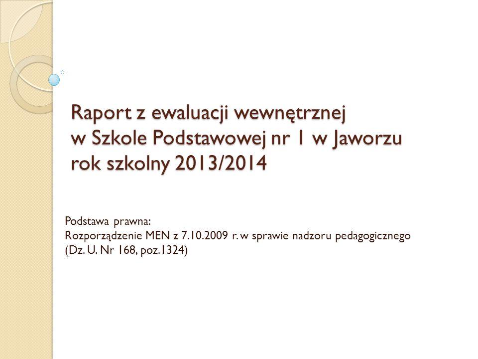 Raport z ewaluacji wewnętrznej w Szkole Podstawowej nr 1 w Jaworzu rok szkolny 2013/2014 Podstawa prawna: Rozporządzenie MEN z 7.10.2009 r.