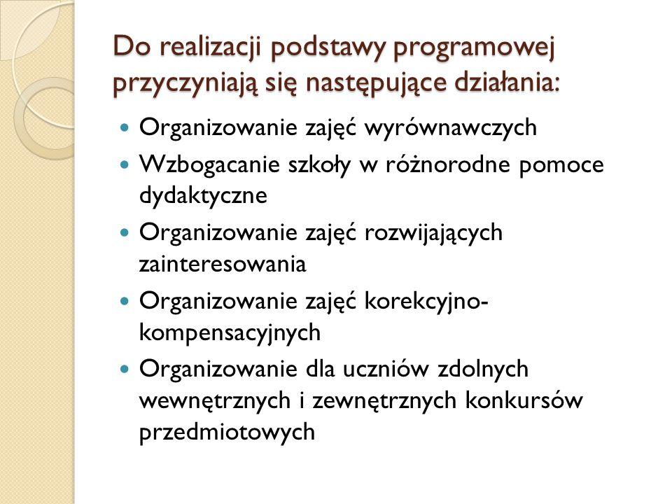 Do realizacji podstawy programowej przyczyniają się następujące działania: Organizowanie zajęć wyrównawczych Wzbogacanie szkoły w różnorodne pomoce dy