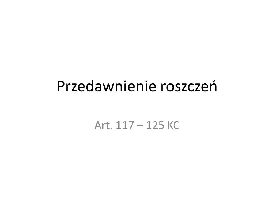 Przedawnienie roszczeń Art. 117 – 125 KC