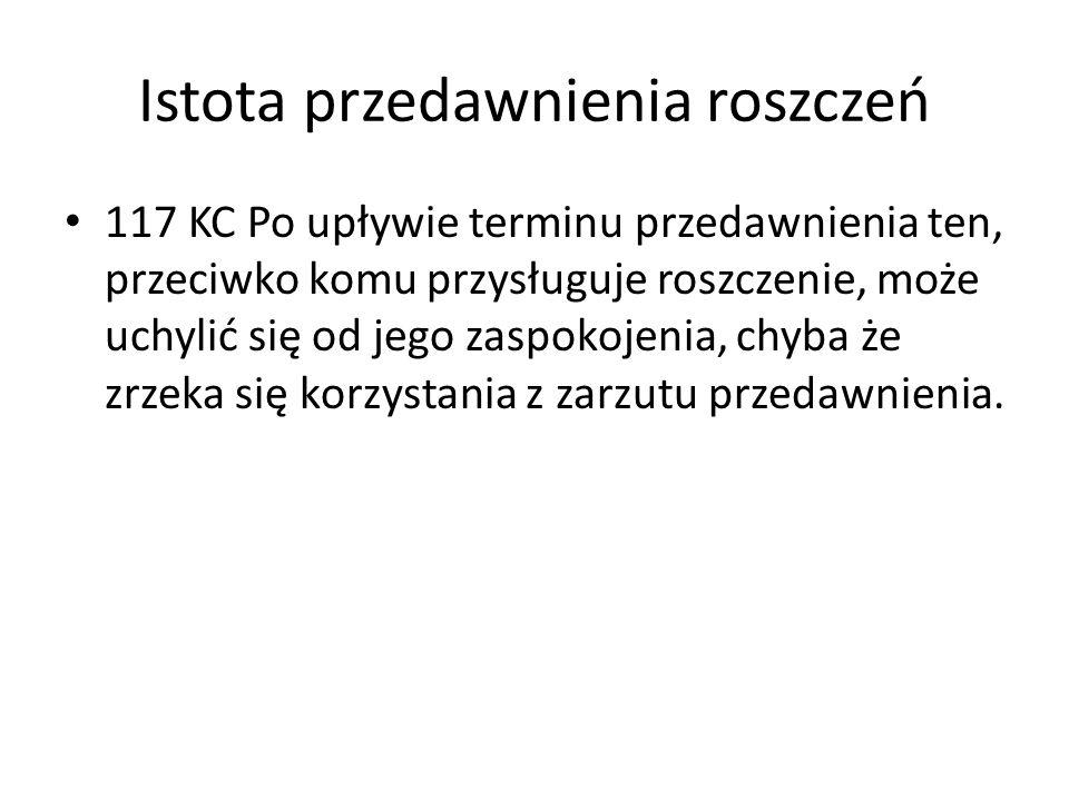 Istota przedawnienia roszczeń 117 KC Po upływie terminu przedawnienia ten, przeciwko komu przysługuje roszczenie, może uchylić się od jego zaspokojeni