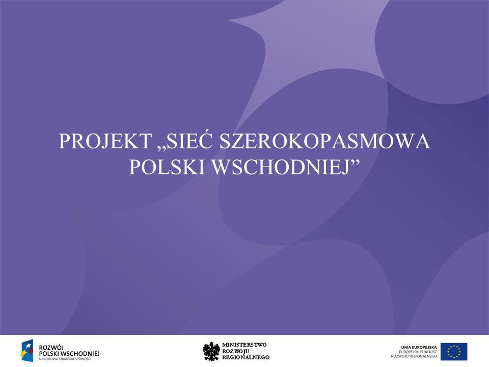 Program Operacyjny Rozwój Polski Wschodniej Cel projektu: Zapewnienie do 2013 roku dostępu do usług szerokopasmowych dla 90 % gospodarstw domowych i 100% instytucji publicznych i przedsiębiorców w 5 województwach Polski Wschodniej Bez podjęcia interwencji publicznej znaczna część mieszkańców Polski Wschodniej nie będzie miała możliwości dostępu do nowoczesnej infrastruktury szerokopasmowej.