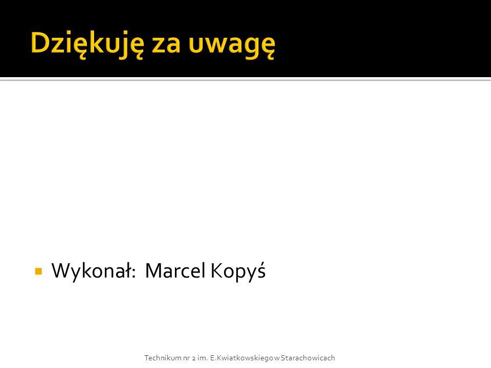  Wykonał: Marcel Kopyś Technikum nr 2 im. E.Kwiatkowskiego w Starachowicach