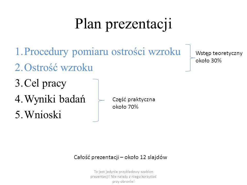 Plan prezentacji 1.Procedury pomiaru ostrości wzroku 2.Ostrość wzroku 3.Cel pracy 4.Wyniki badań 5.Wnioski Część praktyczna około 70% Wstęp teoretyczn