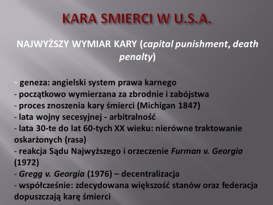 NAJWYŻSZY WYMIAR KARY (capital punishment, death penalty) - geneza: angielski system prawa karnego - początkowo wymierzana za zbrodnie i zabójstwa - p