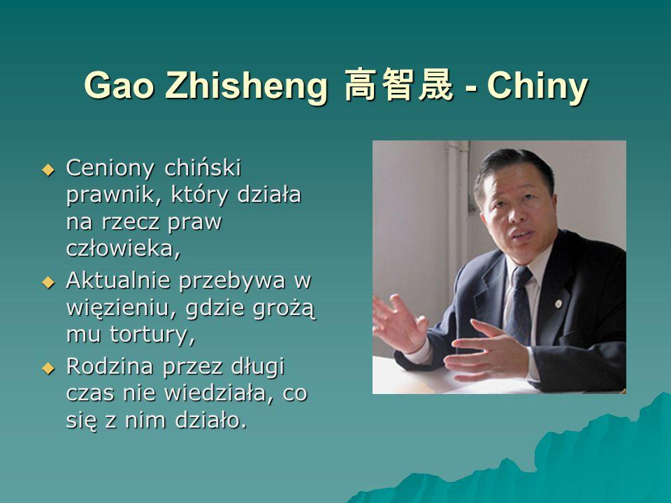 Gao Zhisheng 高智晟 - Chiny  Ceniony chiński prawnik, który działa na rzecz praw człowieka,  Aktualnie przebywa w więzieniu, gdzie grożą mu tortury,  Rodzina przez długi czas nie wiedziała, co się z nim działo.