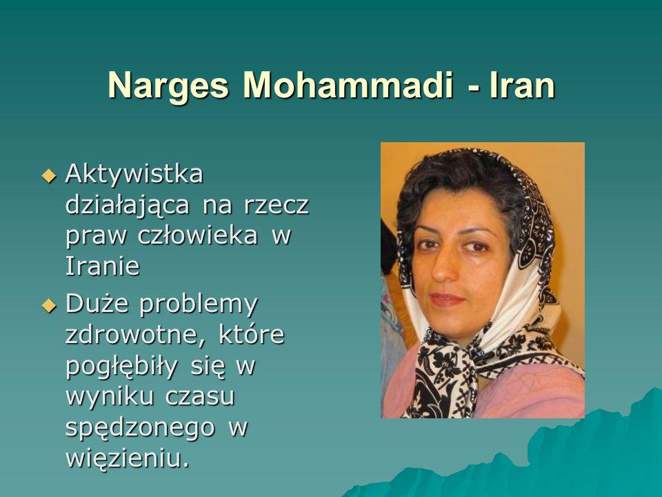 Narges Mohammadi - Iran  Aktywistka działająca na rzecz praw człowieka w Iranie  Duże problemy zdrowotne, które pogłębiły się w wyniku czasu spędzonego w więzieniu.