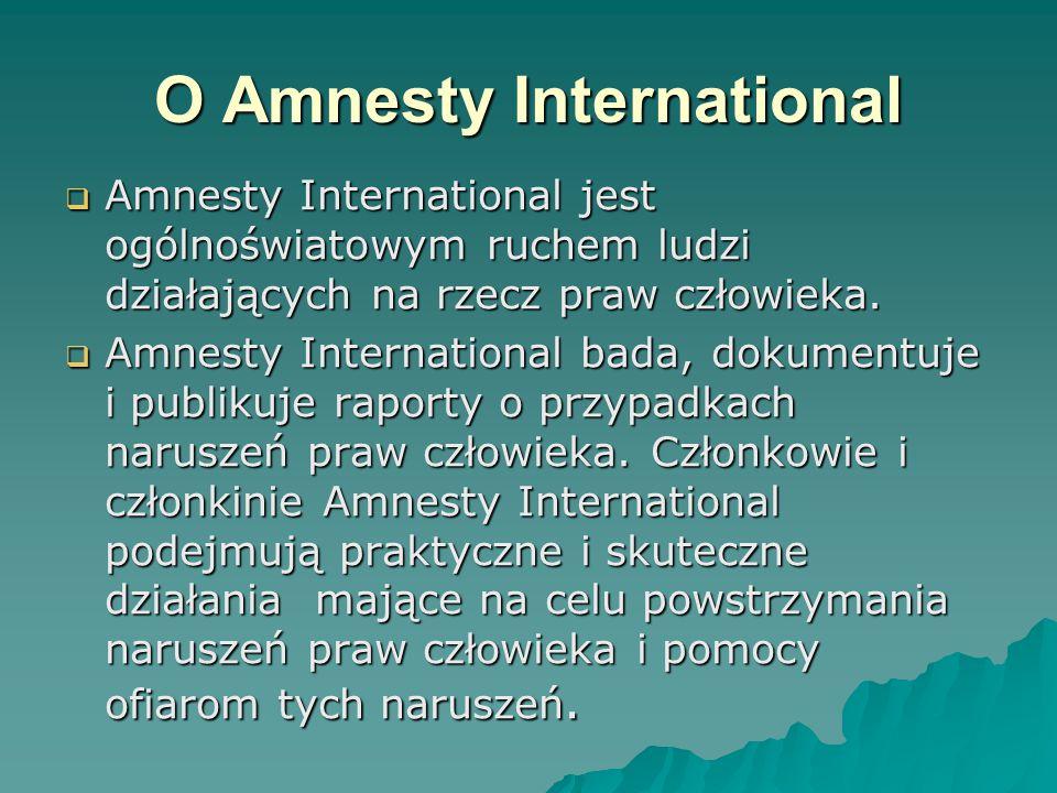 O Amnesty International  Amnesty International jest ogólnoświatowym ruchem ludzi działających na rzecz praw człowieka.  Amnesty International jest o
