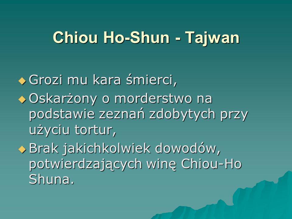 Chiou Ho-Shun - Tajwan  Grozi mu kara śmierci,  Oskarżony o morderstwo na podstawie zeznań zdobytych przy użyciu tortur,  Brak jakichkolwiek dowodów, potwierdzających winę Chiou-Ho Shuna.