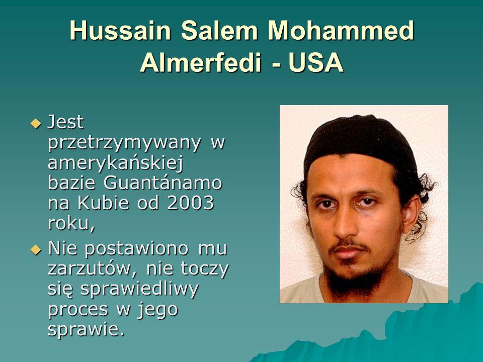 Hussain Salem Mohammed Almerfedi - USA  Jest przetrzymywany w amerykańskiej bazie Guantánamo na Kubie od 2003 roku,  Nie postawiono mu zarzutów, nie