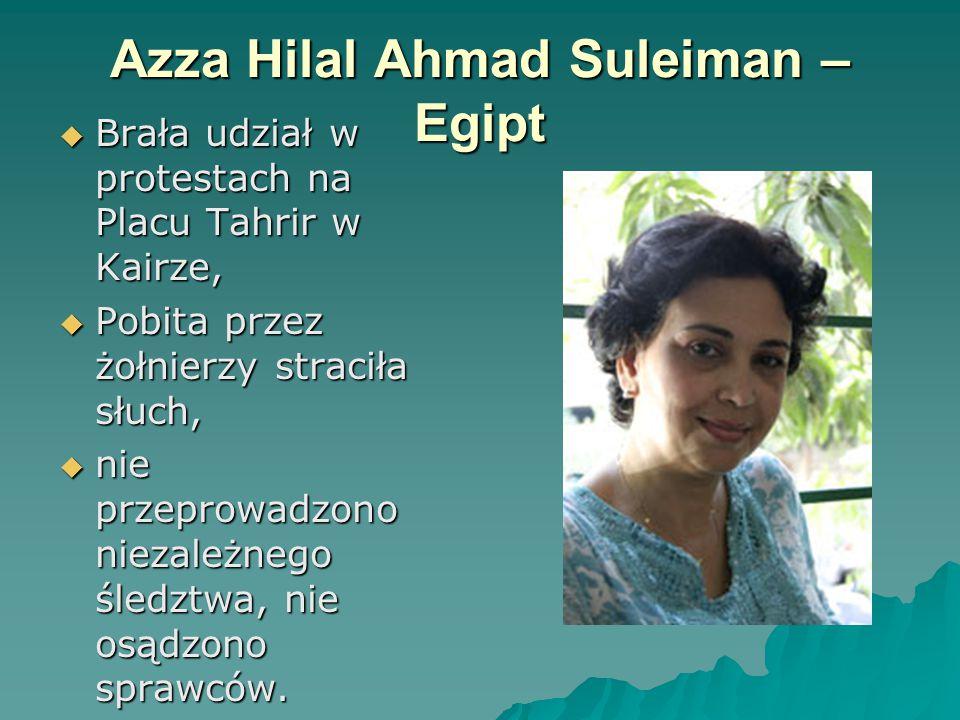 Azza Hilal Ahmad Suleiman – Egipt  Brała udział w protestach na Placu Tahrir w Kairze,  Pobita przez żołnierzy straciła słuch,  nie przeprowadzono