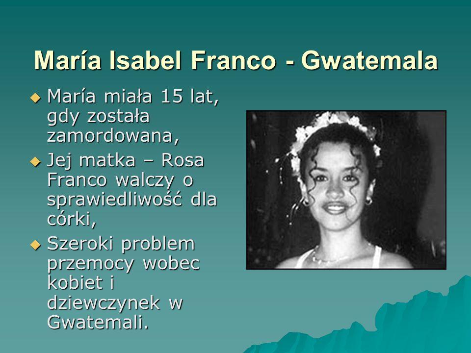 María Isabel Franco - Gwatemala  María miała 15 lat, gdy została zamordowana,  Jej matka – Rosa Franco walczy o sprawiedliwość dla córki,  Szeroki problem przemocy wobec kobiet i dziewczynek w Gwatemali.