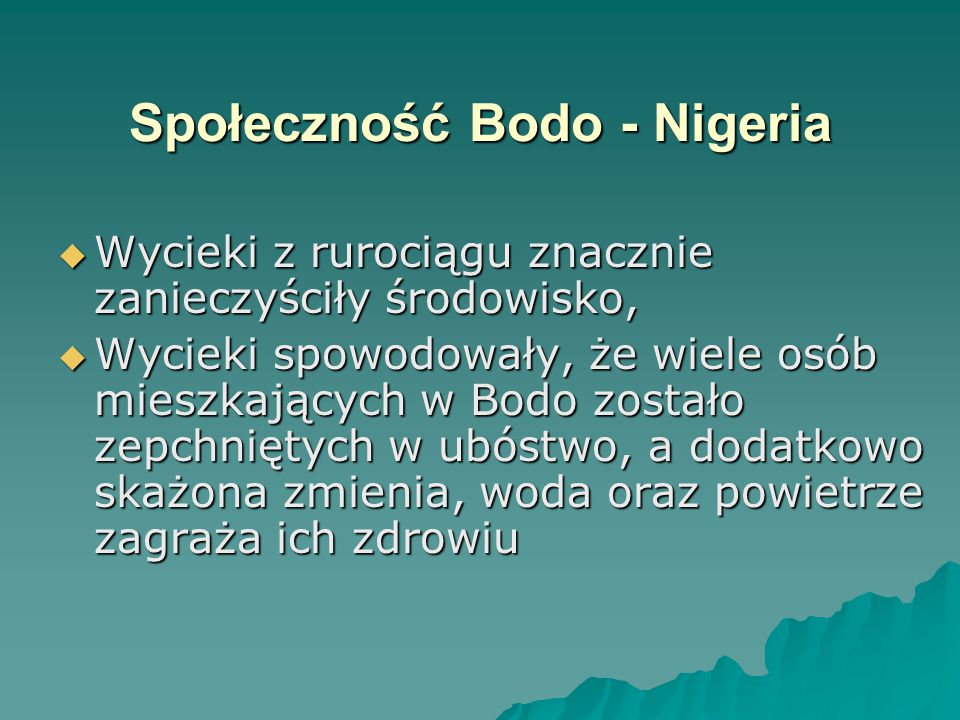 Społeczność Bodo - Nigeria  Wycieki z rurociągu znacznie zanieczyściły środowisko,  Wycieki spowodowały, że wiele osób mieszkających w Bodo zostało zepchniętych w ubóstwo, a dodatkowo skażona zmienia, woda oraz powietrze zagraża ich zdrowiu