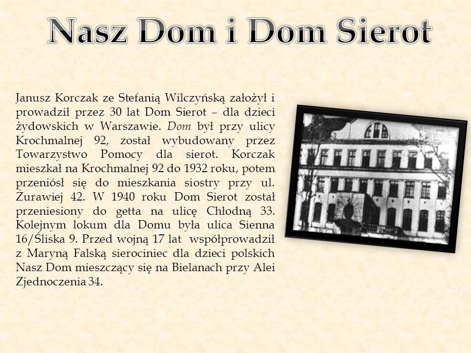 Janusz Korczak ze Stefanią Wilczyńską założył i prowadził przez 30 lat Dom Sierot – dla dzieci żydowskich w Warszawie. Dom był przy ulicy Krochmalnej