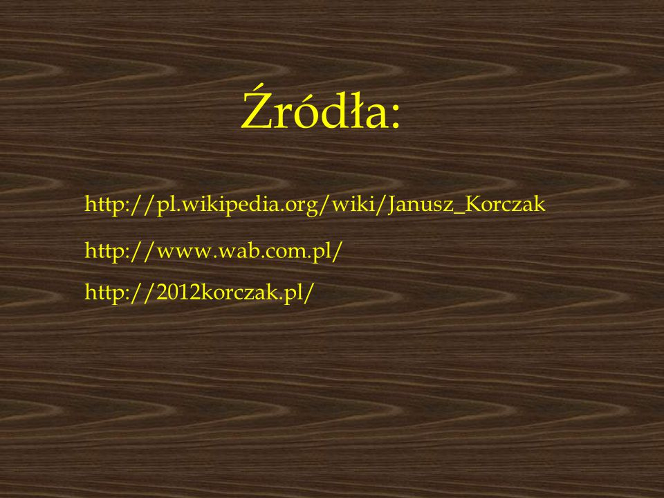 http://pl.wikipedia.org/wiki/Janusz_Korczak http://www.wab.com.pl/ http://2012korczak.pl/ Źródła: