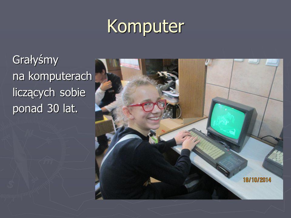 Komputer Grałyśmy na komputerach liczących sobie ponad 30 lat.