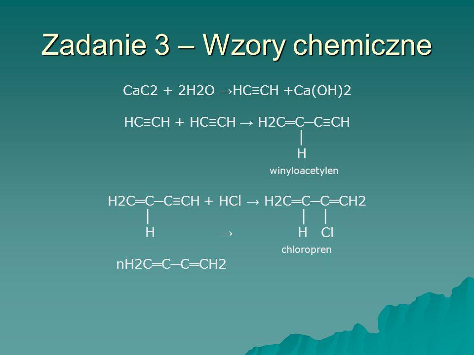 Zadanie 3 – Wzory chemiczne CaC2 + 2H2O → HC ≡ CH +Ca(OH)2 HC ≡ CH + HC ≡ CH → H2C ═ C ─ C ≡ CH │ H winyloacetylen H2C ═ C ─ C ≡ CH + HCl → H2C ═ C ─ C ═ CH2 │ │ │ H → H Cl chloropren nH2C ═ C ─ C ═ CH2