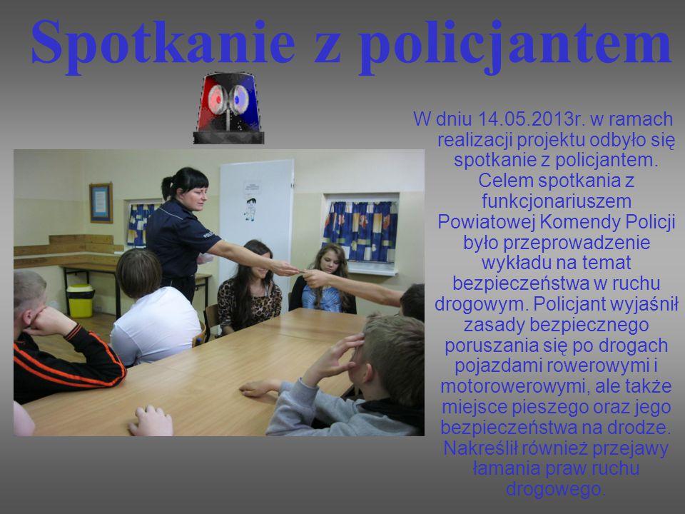 Spotkanie z policjantem W dniu 14.05.2013r. w ramach realizacji projektu odbyło się spotkanie z policjantem. Celem spotkania z funkcjonariuszem Powiat
