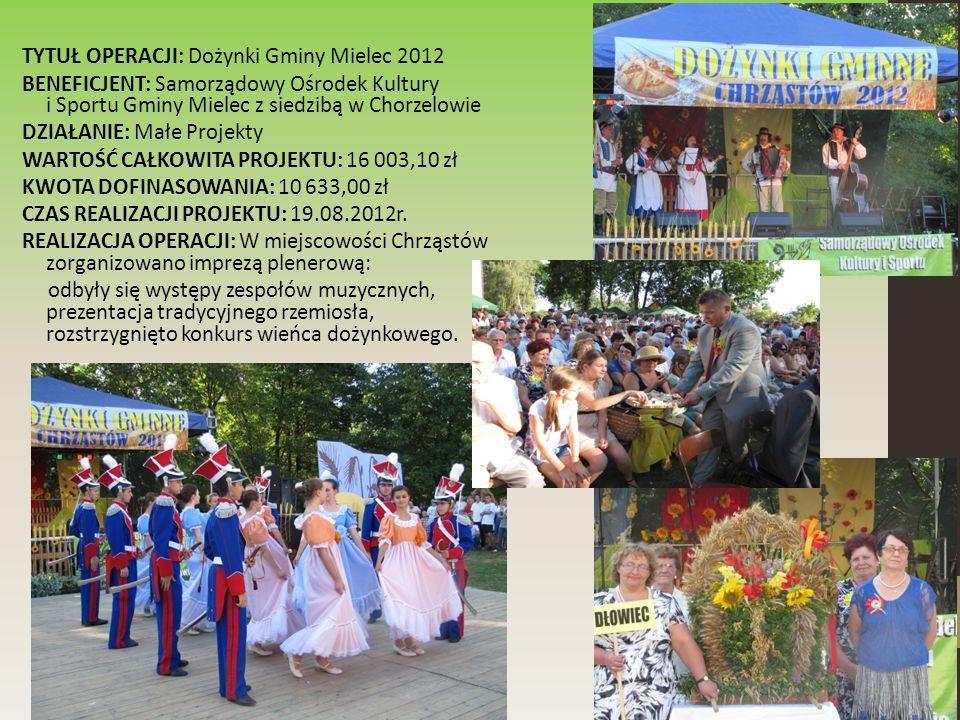 TYTUŁ OPERACJI: Dożynki Gminy Mielec 2012 BENEFICJENT: Samorządowy Ośrodek Kultury i Sportu Gminy Mielec z siedzibą w Chorzelowie DZIAŁANIE: Małe Projekty WARTOŚĆ CAŁKOWITA PROJEKTU: 16 003,10 zł KWOTA DOFINASOWANIA: 10 633,00 zł CZAS REALIZACJI PROJEKTU: 19.08.2012r.