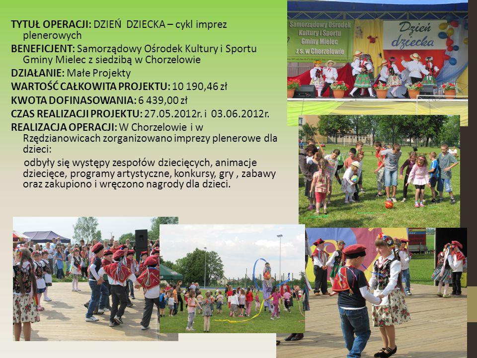 TYTUŁ OPERACJI: DZIEŃ DZIECKA – cykl imprez plenerowych BENEFICJENT: Samorządowy Ośrodek Kultury i Sportu Gminy Mielec z siedzibą w Chorzelowie DZIAŁANIE: Małe Projekty WARTOŚĆ CAŁKOWITA PROJEKTU: 10 190,46 zł KWOTA DOFINASOWANIA: 6 439,00 zł CZAS REALIZACJI PROJEKTU: 27.05.2012r.