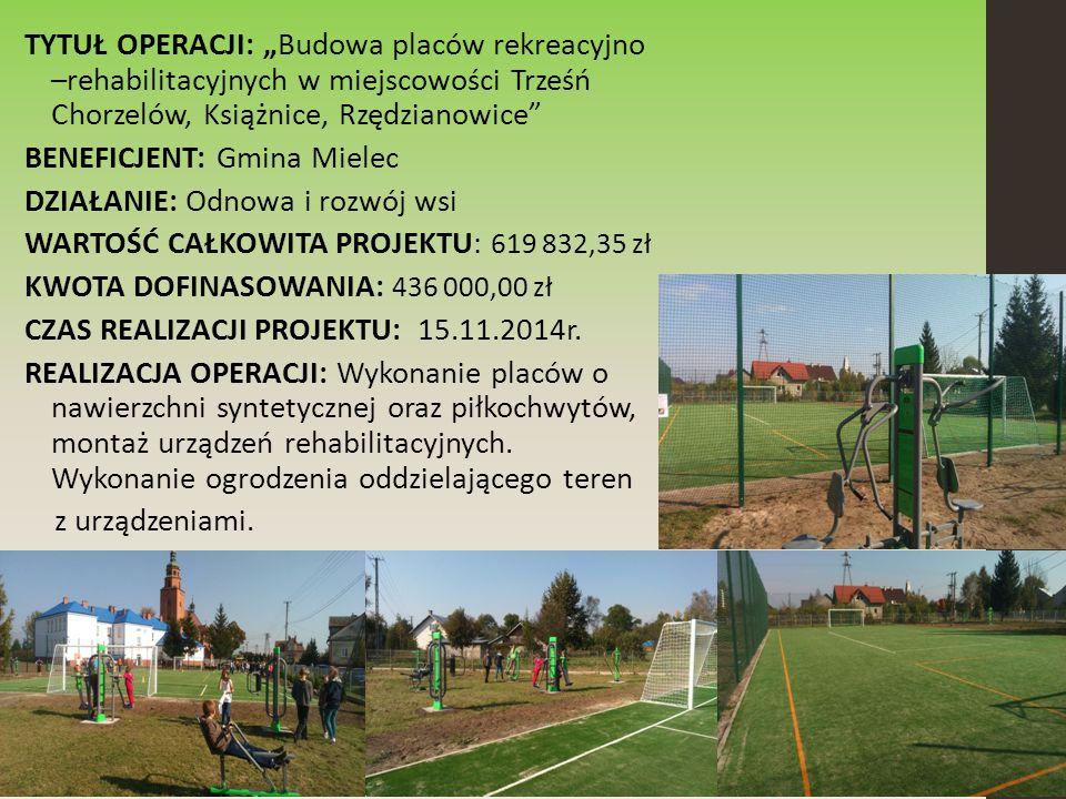 """TYTUŁ OPERACJI: """"Budowa placów rekreacyjno –rehabilitacyjnych w miejscowości Trześń Chorzelów, Książnice, Rzędzianowice BENEFICJENT: Gmina Mielec DZIAŁANIE: Odnowa i rozwój wsi WARTOŚĆ CAŁKOWITA PROJEKTU: 619 832,35 zł KWOTA DOFINASOWANIA: 436 000,00 zł CZAS REALIZACJI PROJEKTU: 15.11.2014r."""