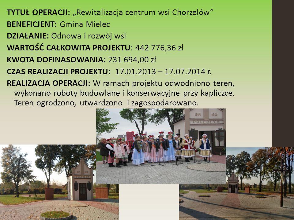 """TYTUŁ OPERACJI: """"Rewitalizacja centrum wsi Chorzelów BENEFICJENT: Gmina Mielec DZIAŁANIE: Odnowa i rozwój wsi WARTOŚĆ CAŁKOWITA PROJEKTU: 442 776,36 zł KWOTA DOFINASOWANIA: 231 694,00 zł CZAS REALIZACJI PROJEKTU: 17.01.2013 – 17.07.2014 r."""