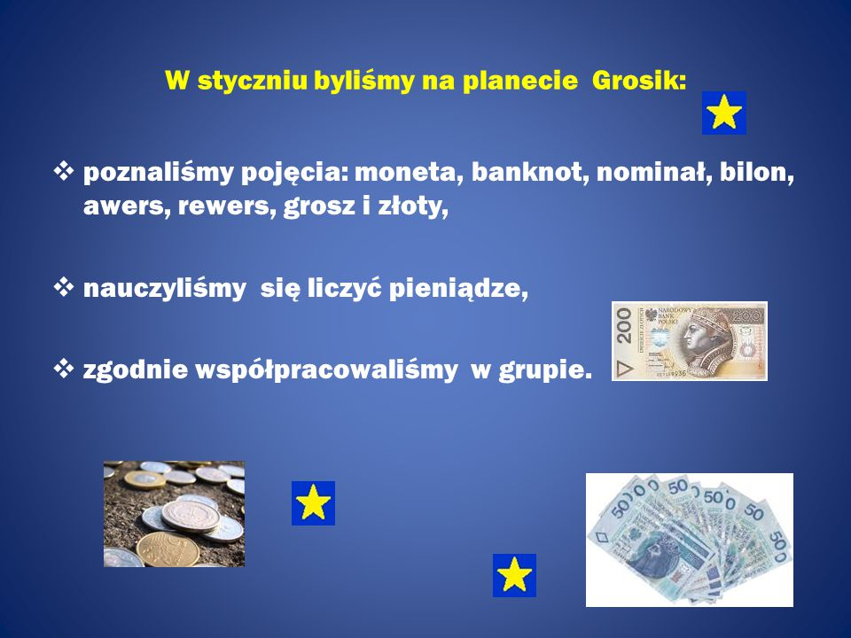 W styczniu byliśmy na planecie Grosik:  poznaliśmy pojęcia: moneta, banknot, nominał, bilon, awers, rewers, grosz i złoty,  nauczyliśmy się liczyć pieniądze,  zgodnie współpracowaliśmy w grupie.
