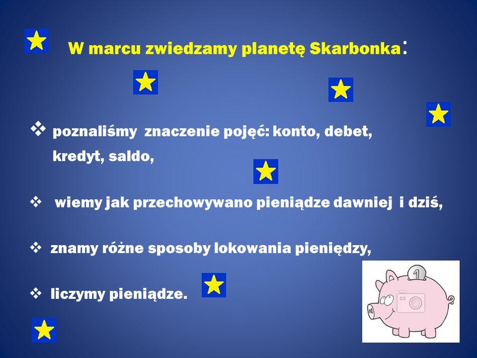 W marcu zwiedzamy planetę Skarbonka :  poznaliśmy znaczenie pojęć: konto, debet, kredyt, saldo,  wiemy jak przechowywano pieniądze dawniej i dziś,  znamy różne sposoby lokowania pieniędzy,  liczymy pieniądze.