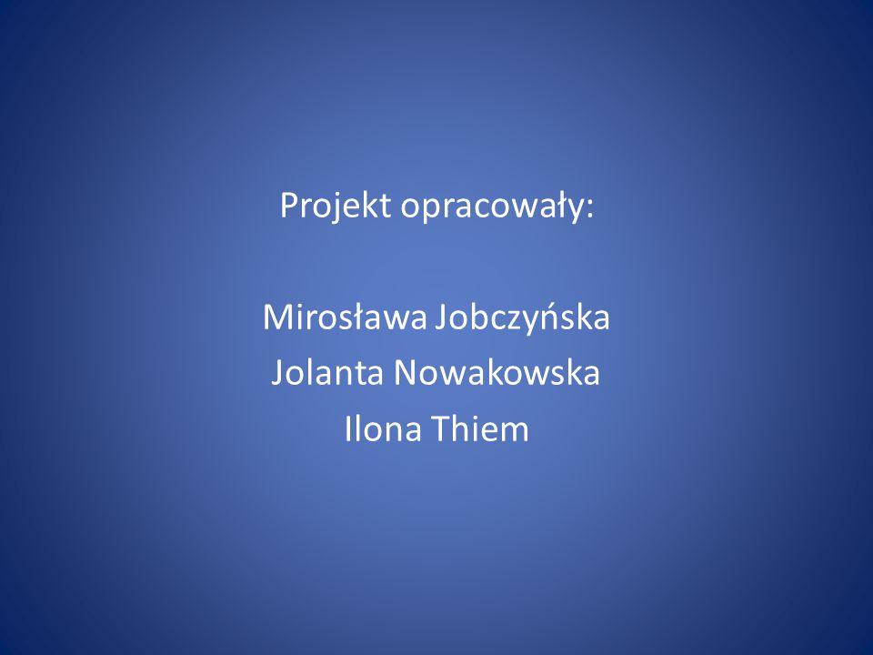 Projekt opracowały: Mirosława Jobczyńska Jolanta Nowakowska Ilona Thiem
