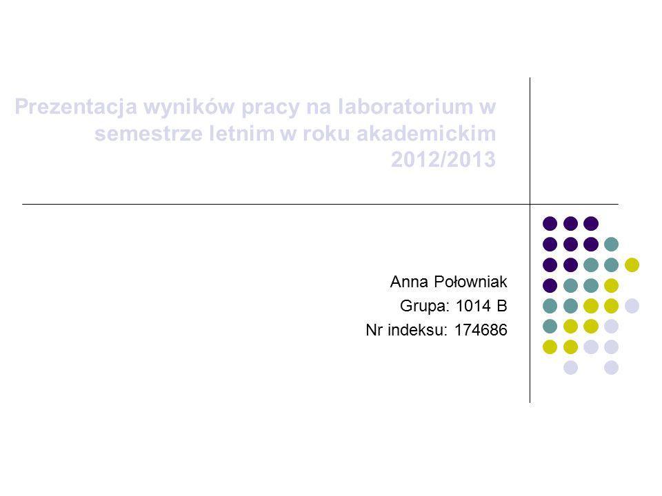 Prezentacja wyników pracy na laboratorium w semestrze letnim w roku akademickim 2012/2013 Anna Połowniak Grupa: 1014 B Nr indeksu: 174686