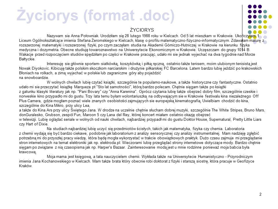 2 Życiorys (format.doc) ŻYCIORYS Nazywam sie Anna Połowniak. Urodziłam się 28 lutego 1988 roku w Kielcach. Od 5 lat mieszkam w Krakowie. Ukończyłam 1