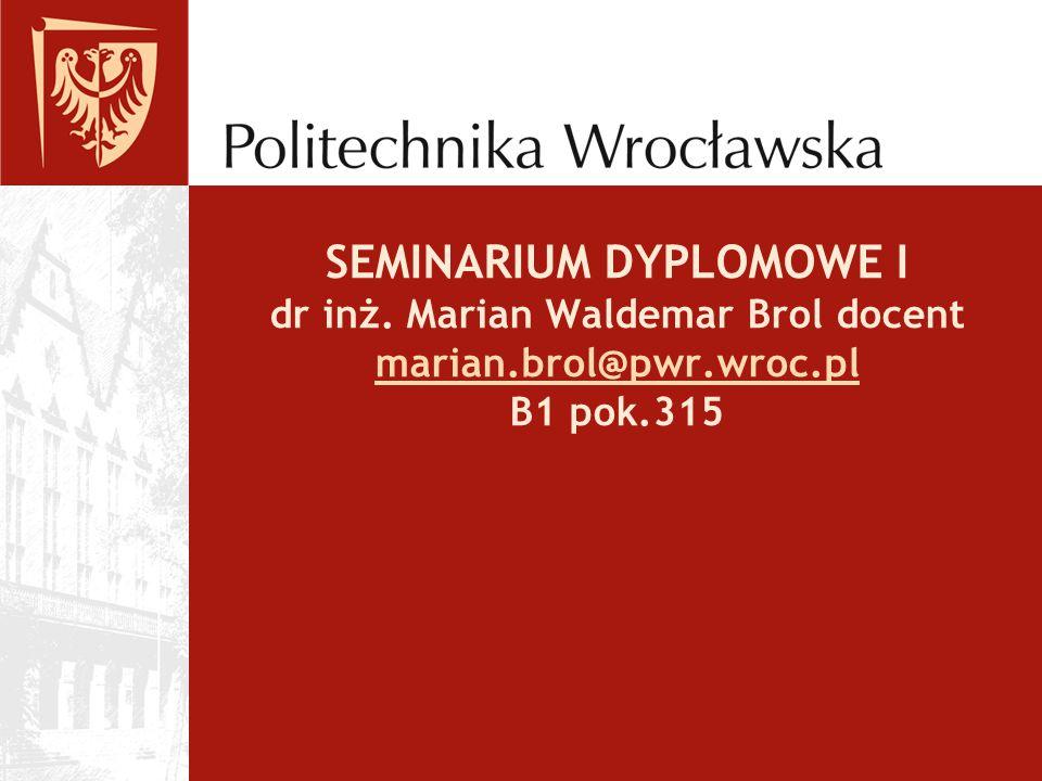SEMINARIUM DYPLOMOWE I dr inż. Marian Waldemar Brol docent marian.brol@pwr.wroc.pl B1 pok.315 marian.brol@pwr.wroc.pl