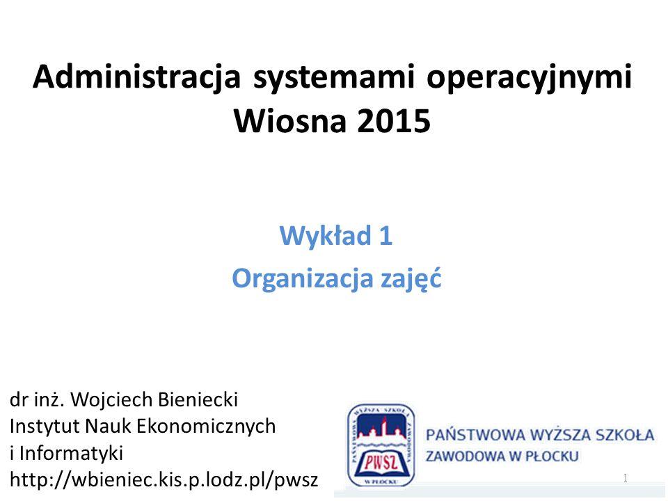 Administracja systemami operacyjnymi Wiosna 2015 Wykład 1 Organizacja zajęć dr inż.