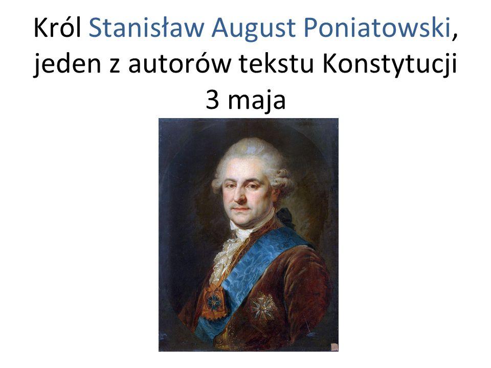 Król Stanisław August Poniatowski, jeden z autorów tekstu Konstytucji 3 maja