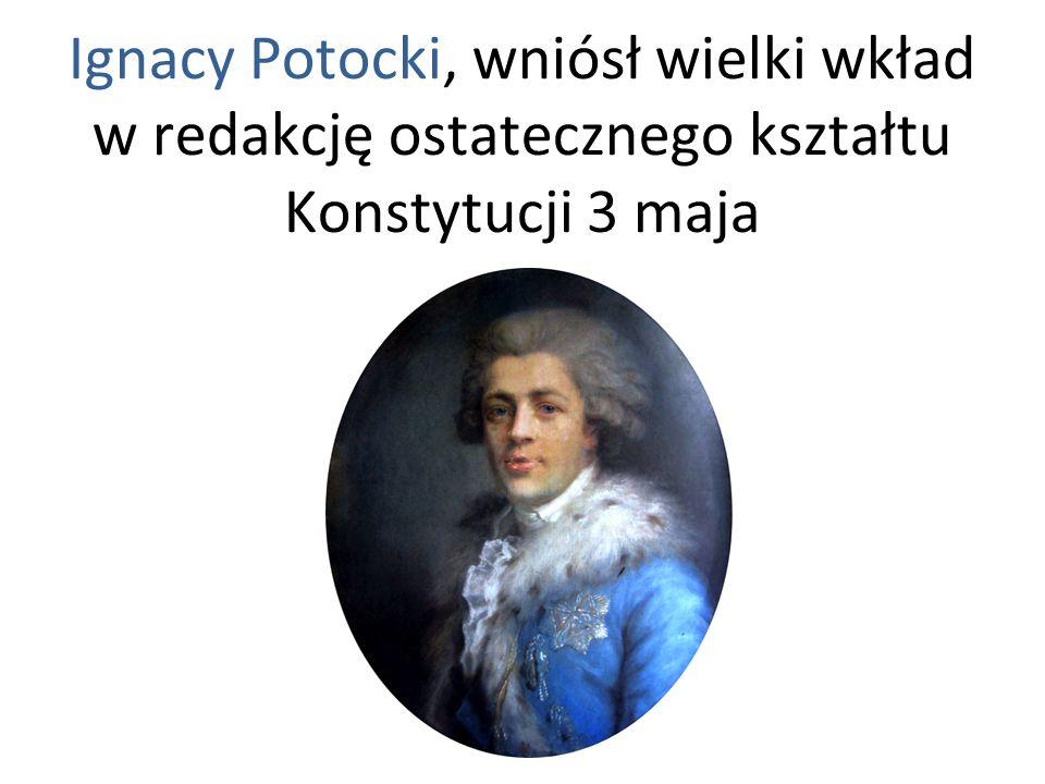 Ignacy Potocki, wniósł wielki wkład w redakcję ostatecznego kształtu Konstytucji 3 maja