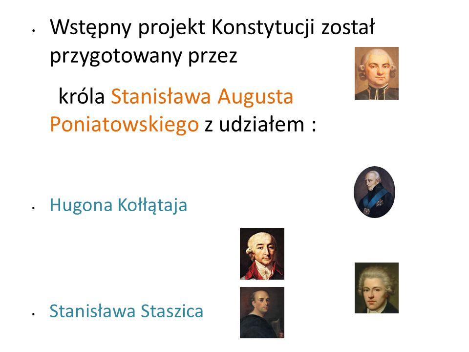 Wstępny projekt Konstytucji został przygotowany przez króla Stanisława Augusta Poniatowskiego z udziałem : Hugona Kołłątaja Stanisława Staszica Ignacego Potockiego Stanisława Małachowskiego oraz osobistego sekretarza króla Scipione Piattoliego