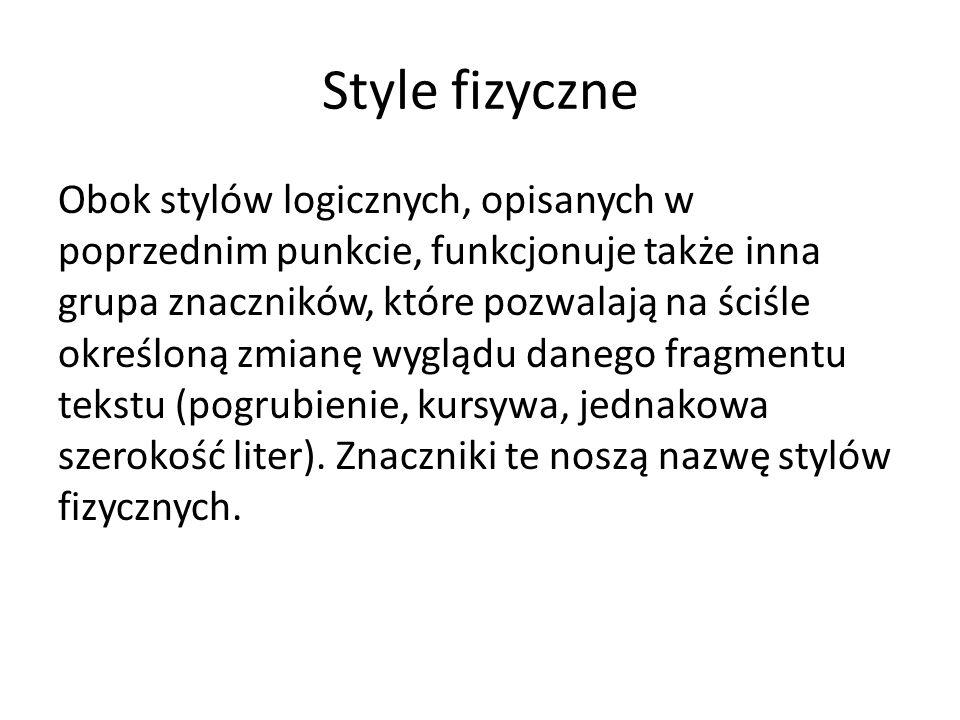 Style fizyczne Obok stylów logicznych, opisanych w poprzednim punkcie, funkcjonuje także inna grupa znaczników, które pozwalają na ściśle określoną zmianę wyglądu danego fragmentu tekstu (pogrubienie, kursywa, jednakowa szerokość liter).