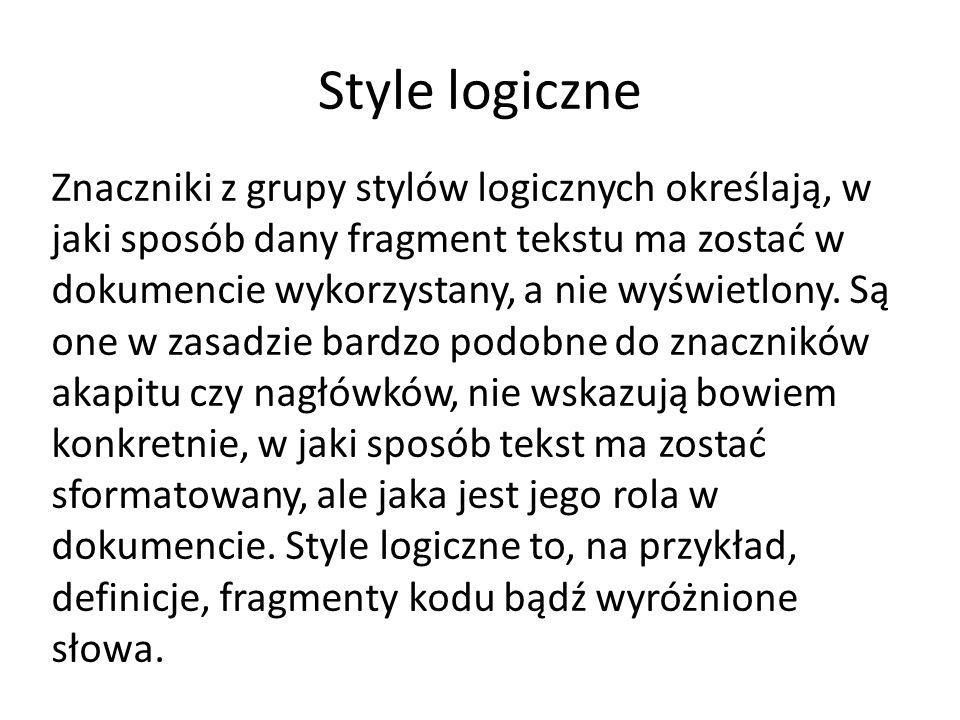 Style logiczne Znaczniki z grupy stylów logicznych określają, w jaki sposób dany fragment tekstu ma zostać w dokumencie wykorzystany, a nie wyświetlony.