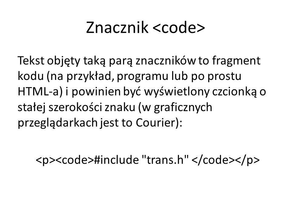 Znacznik Tekst objęty taką parą znaczników to fragment kodu (na przykład, programu lub po prostu HTML-a) i powinien być wyświetlony czcionką o stałej szerokości znaku (w graficznych przeglądarkach jest to Courier): #include trans.h